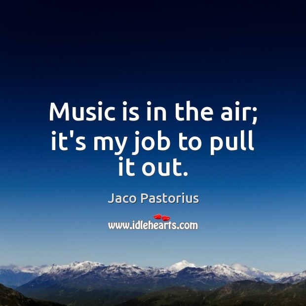 Image, Music is in the air; it's my job to pull it out.
