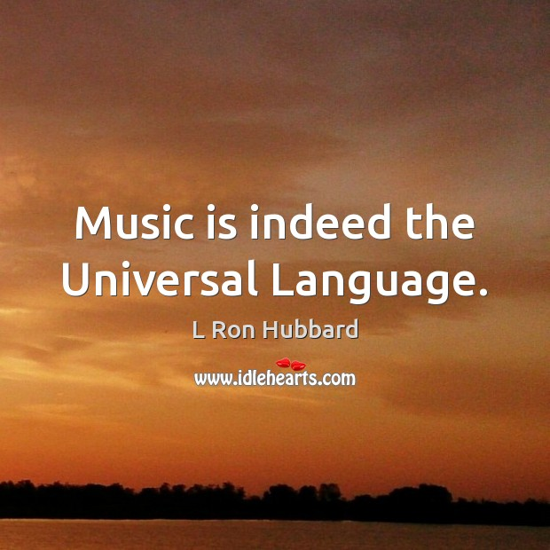 Music is indeed the Universal Language. L Ron Hubbard Picture Quote