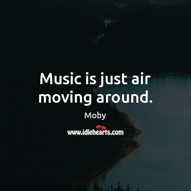 Music is just air moving around. Image