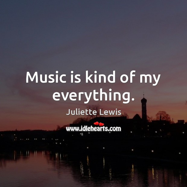Juliette Lewis Picture Quote image saying: Music is kind of my everything.