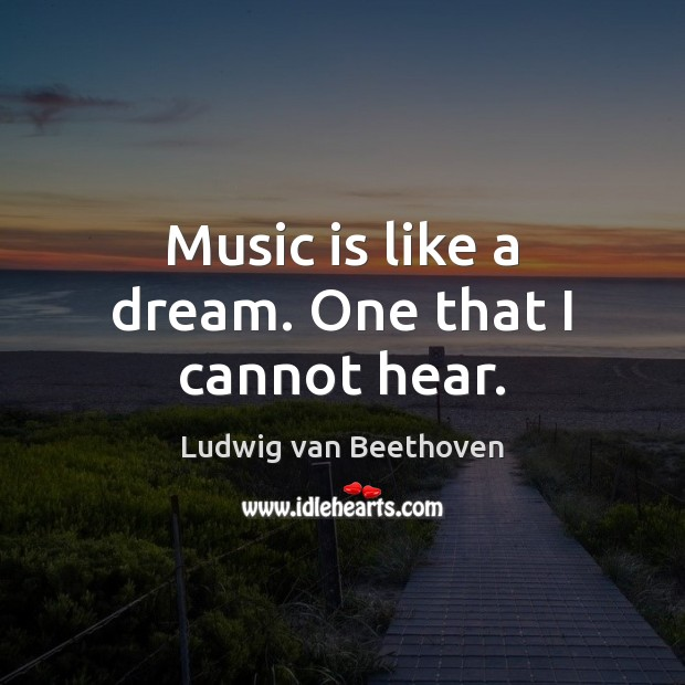Music is like a dream. One that I cannot hear. Ludwig van Beethoven Picture Quote