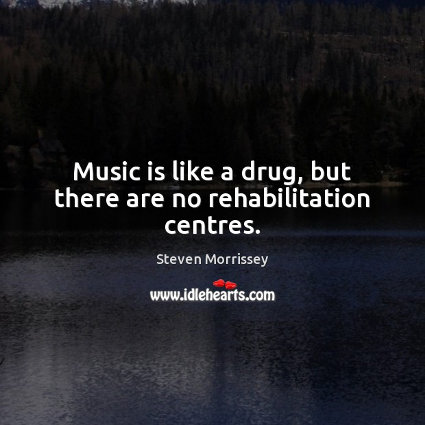Image, Music is like a drug, but there are no rehabilitation centres.