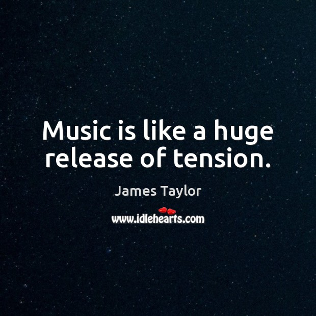 Music is like a huge release of tension. James Taylor Picture Quote