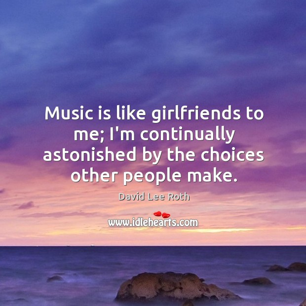 Music is like girlfriends to me; I'm continually astonished by the choices Image