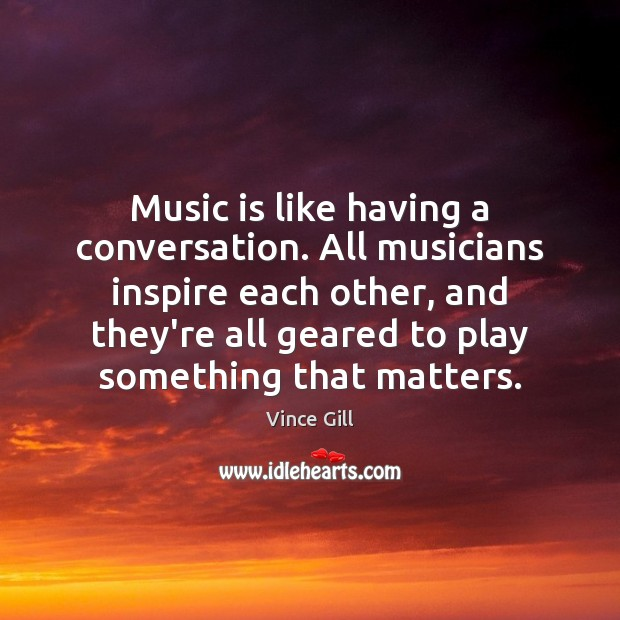 Music is like having a conversation. All musicians inspire each other, and Vince Gill Picture Quote