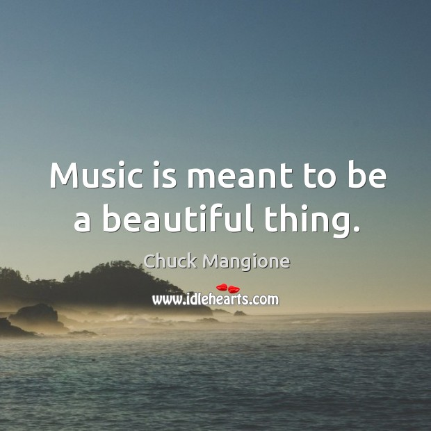 Music is meant to be a beautiful thing. Chuck Mangione Picture Quote