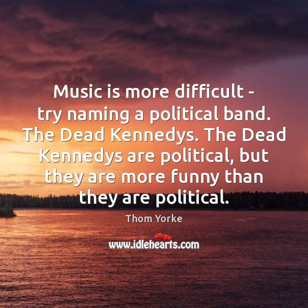 Music is more difficult – try naming a political band. The Dead Thom Yorke Picture Quote