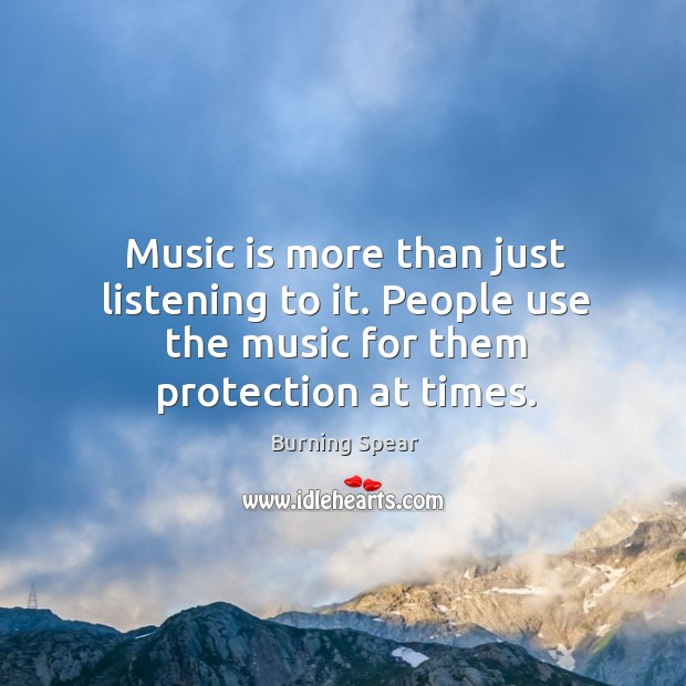 Music is more than just listening to it. People use the music for them protection at times. Image