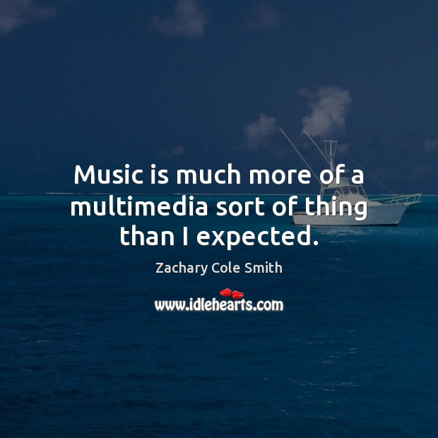 Music is much more of a multimedia sort of thing than I expected. Zachary Cole Smith Picture Quote