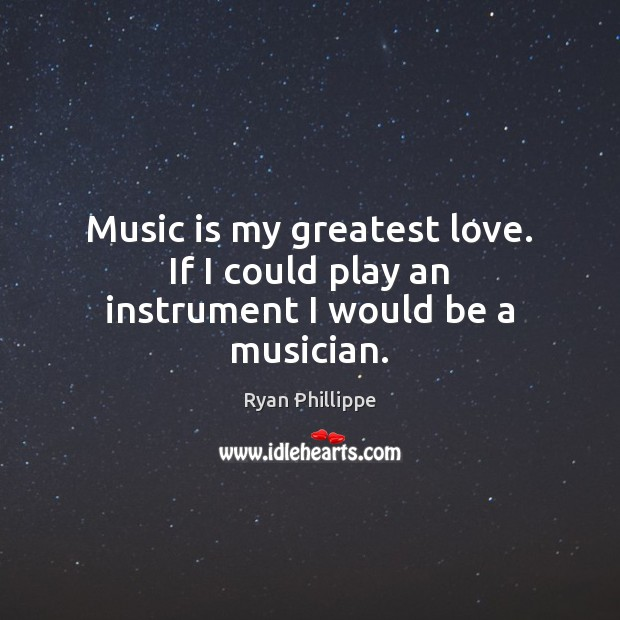 Music is my greatest love. If I could play an instrument I would be a musician. Ryan Phillippe Picture Quote
