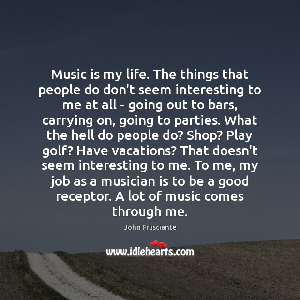Music is my life. The things that people do don't seem interesting Image