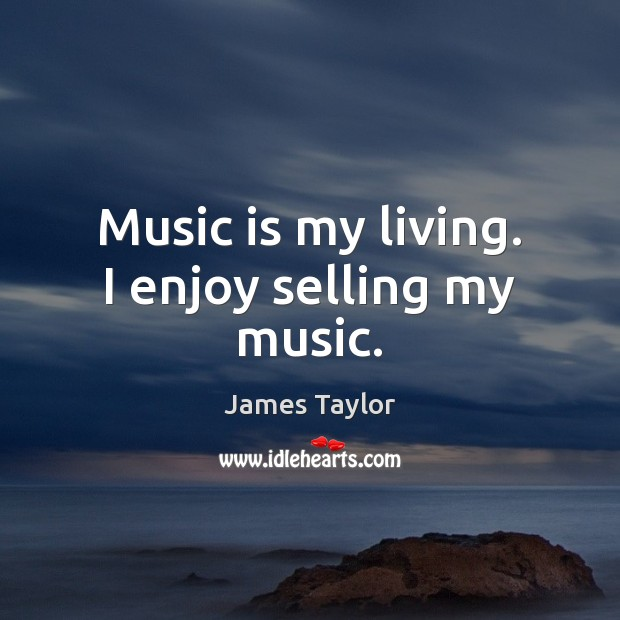 Music is my living. I enjoy selling my music. James Taylor Picture Quote