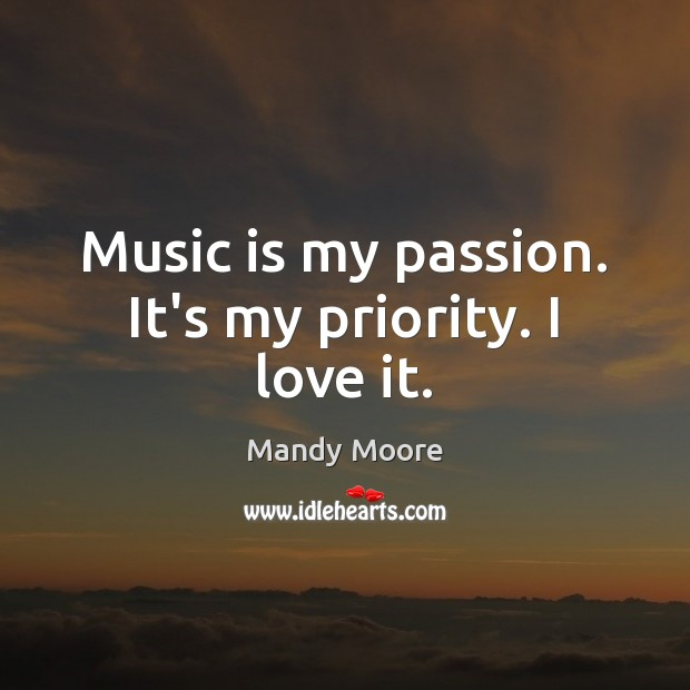 Music is my passion. It's my priority. I love it. Priority Quotes Image