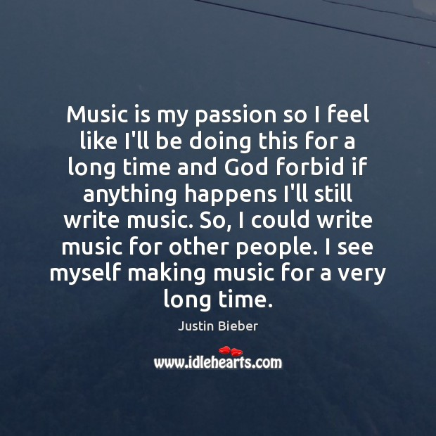 Music is my passion so I feel like I'll be doing this Justin Bieber Picture Quote