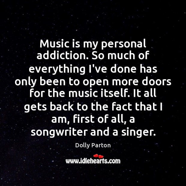 Music is my personal addiction. So much of everything I've done has Dolly Parton Picture Quote