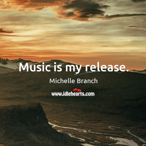 Music is my release. Michelle Branch Picture Quote
