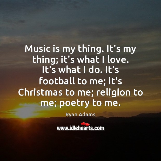 Music is my thing. It's my thing; it's what I love. It's Ryan Adams Picture Quote