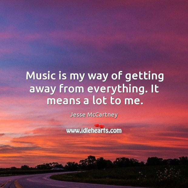 Music is my way of getting away from everything. It means a lot to me. Jesse McCartney Picture Quote