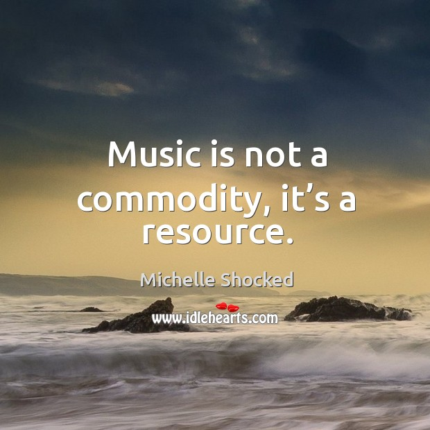 Music is not a commodity, it's a resource. Image