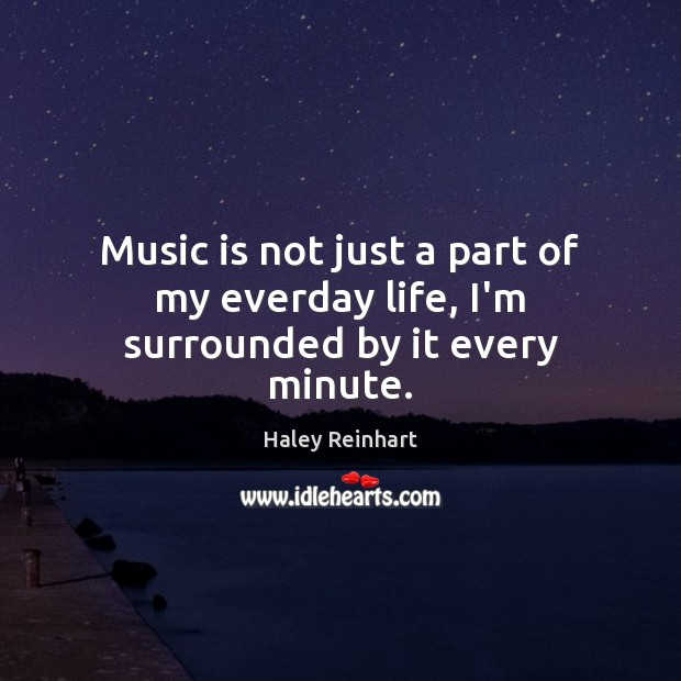 Music is not just a part of my everday life, I'm surrounded by it every minute. Image
