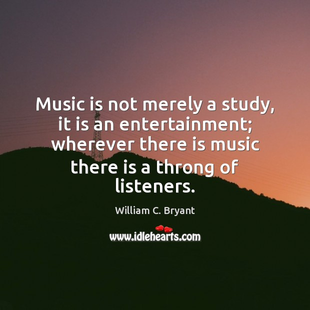 Music is not merely a study, it is an entertainment; wherever there Image