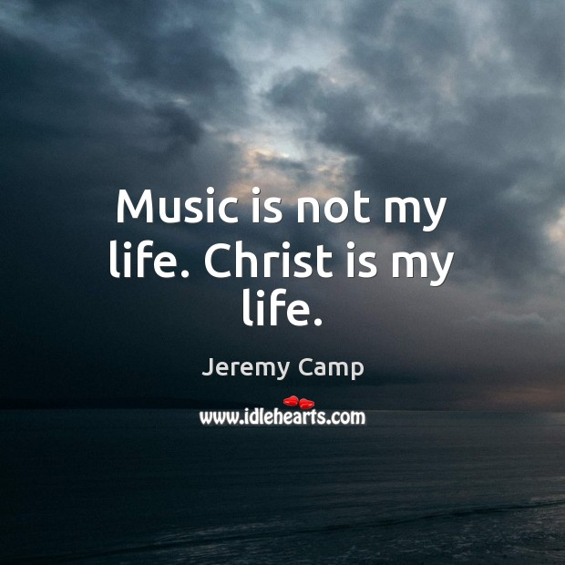Music is not my life. Christ is my life. Music Quotes Image