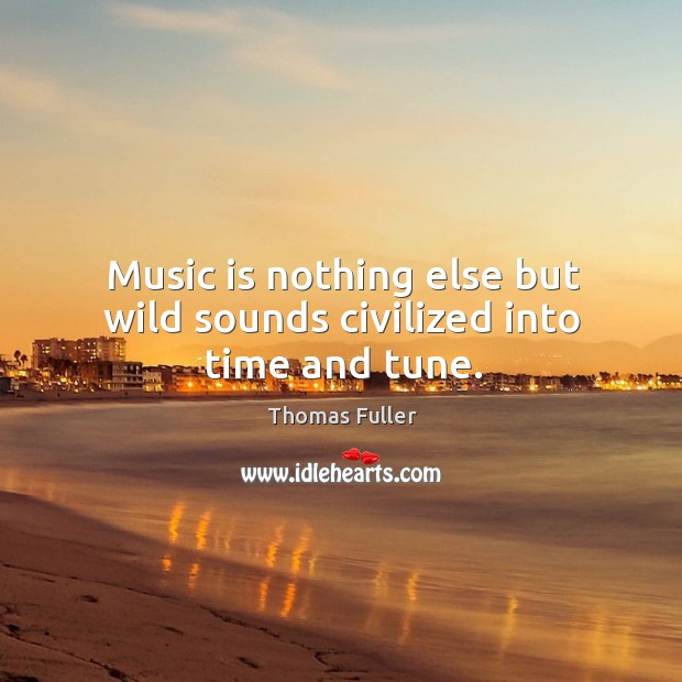 Music is nothing else but wild sounds civilized into time and tune. Thomas Fuller Picture Quote