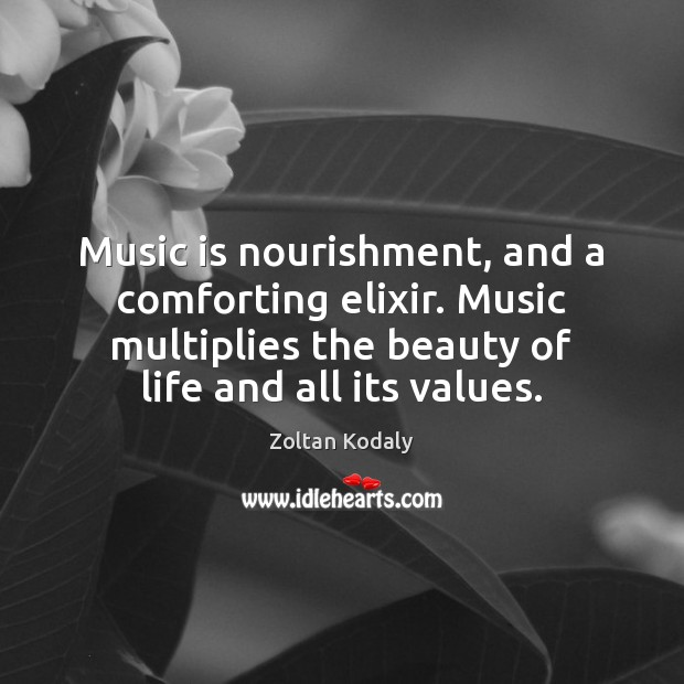 Music is nourishment, and a comforting elixir. Music multiplies the beauty of Zoltan Kodaly Picture Quote