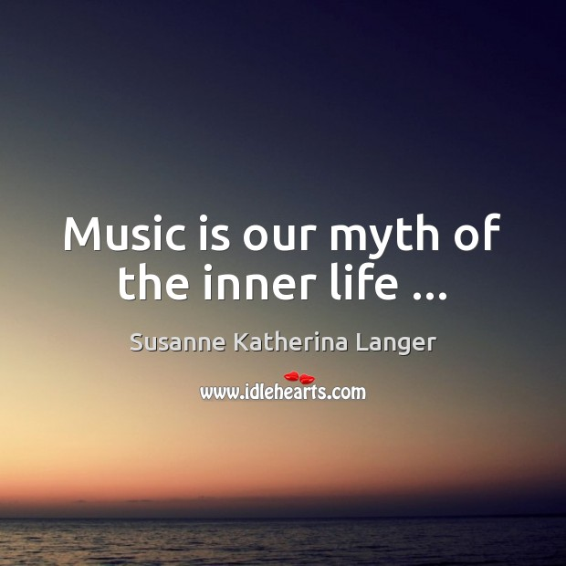 Music is our myth of the inner life … Susanne Katherina Langer Picture Quote