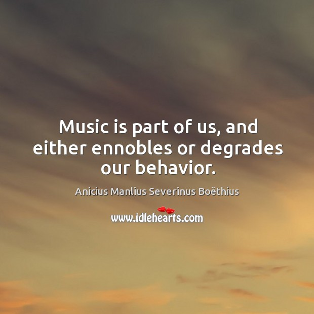 Image, Music is part of us, and either ennobles or degrades our behavior.