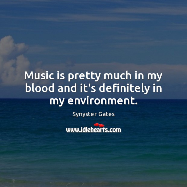 Music is pretty much in my blood and it's definitely in my environment. Environment Quotes Image