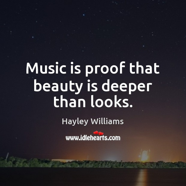 Music is proof that beauty is deeper than looks. Hayley Williams Picture Quote