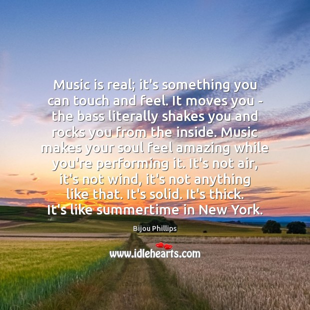 Image, Music is real; it's something you can touch and feel. It moves