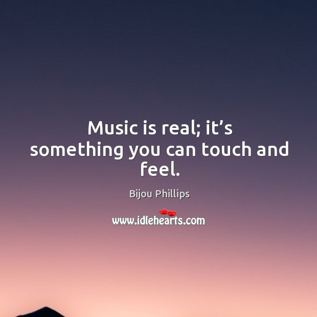 Image, Music is real; it's something you can touch and feel.