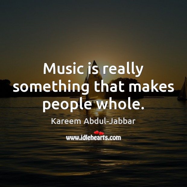 Music is really something that makes people whole. Kareem Abdul-Jabbar Picture Quote