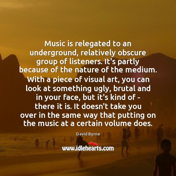 Music is relegated to an underground, relatively obscure group of listeners. It's David Byrne Picture Quote