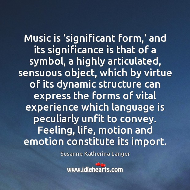 Music is 'significant form,' and its significance is that of a Susanne Katherina Langer Picture Quote