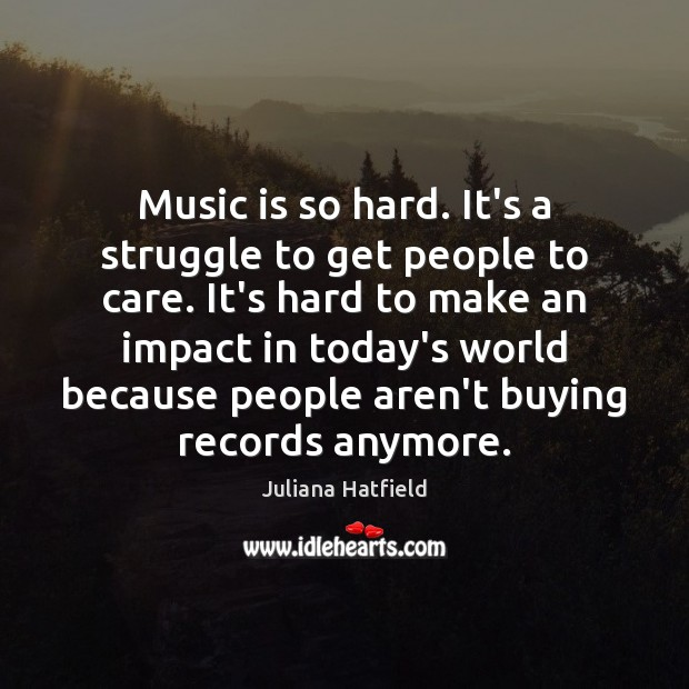 Music is so hard. It's a struggle to get people to care. Image