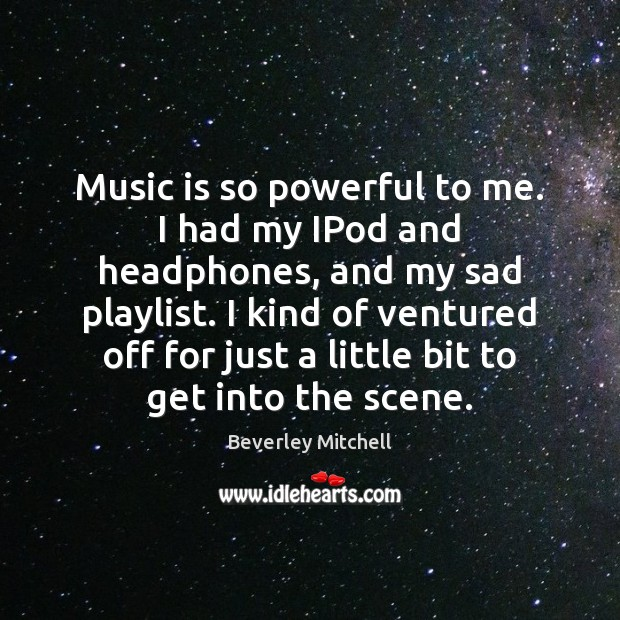 Image, Music is so powerful to me. I had my IPod and headphones,