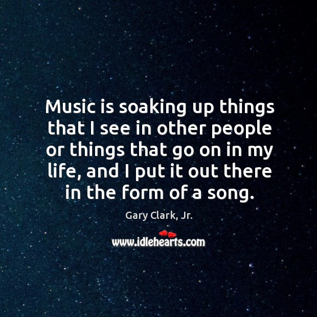 Music is soaking up things that I see in other people or Image