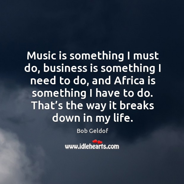 Music is something I must do, business is something I need to do, and africa is something Bob Geldof Picture Quote