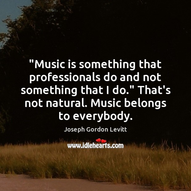 """""""Music is something that professionals do and not something that I do."""" Image"""