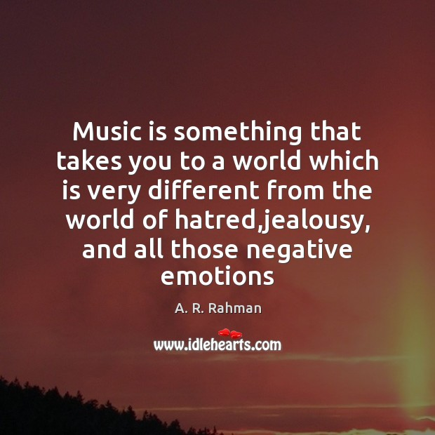 Music is something that takes you to a world which is very A. R. Rahman Picture Quote