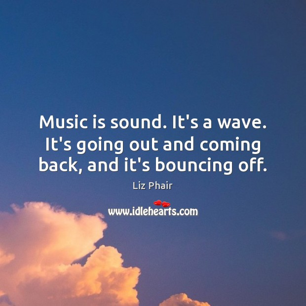 Music is sound. It's a wave. It's going out and coming back, and it's bouncing off. Liz Phair Picture Quote