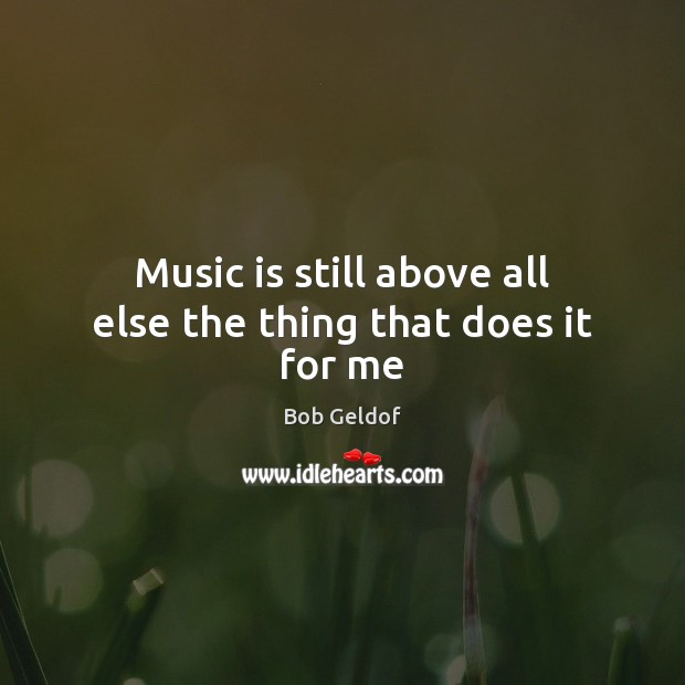 Music is still above all else the thing that does it for me Bob Geldof Picture Quote