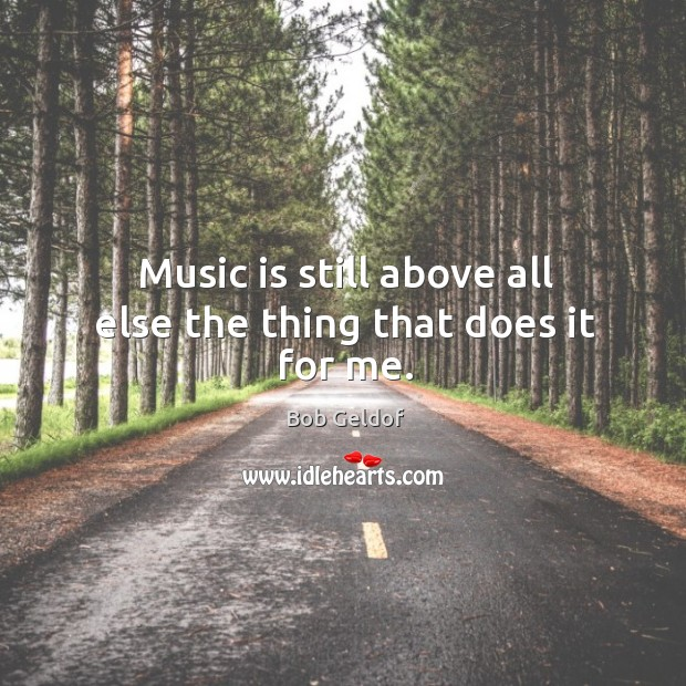 Music is still above all else the thing that does it for me. Bob Geldof Picture Quote