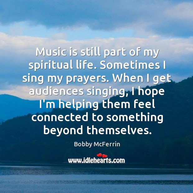 Music is still part of my spiritual life. Sometimes I sing my Bobby McFerrin Picture Quote