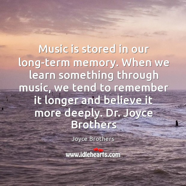Music is stored in our long-term memory. When we learn something through Joyce Brothers Picture Quote