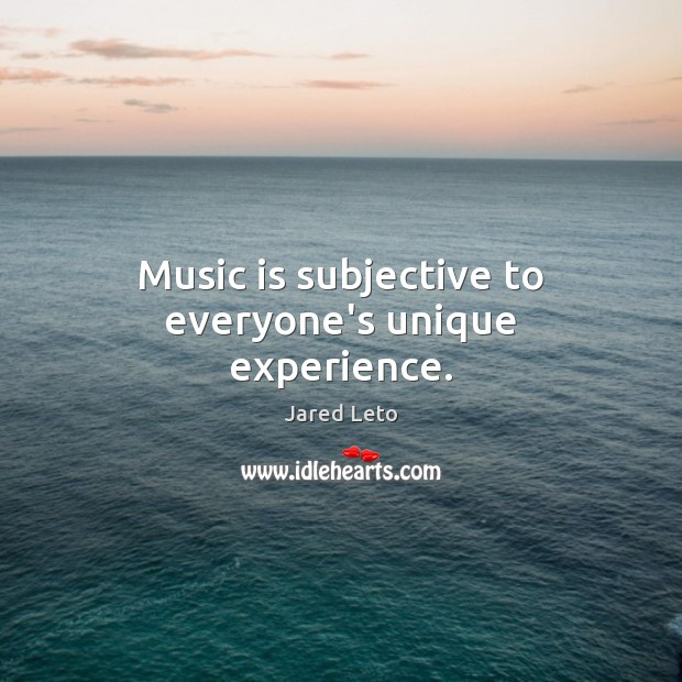Music is subjective to everyone's unique experience. Jared Leto Picture Quote