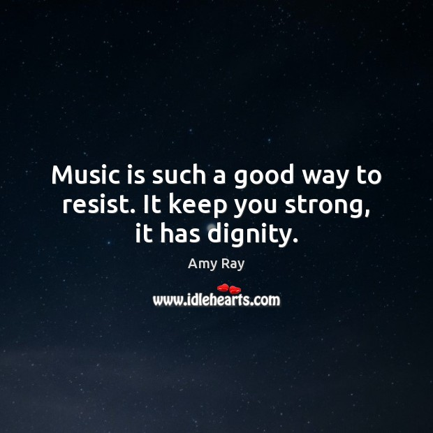 Image, Music is such a good way to resist. It keep you strong, it has dignity.